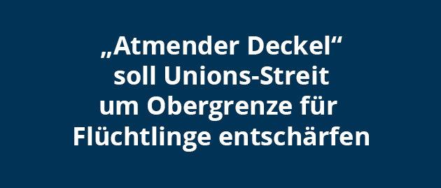"""""""Atmender Deckel"""" soll Unions-Streit um Obergrenze für Flüchtlinge entschärfen"""